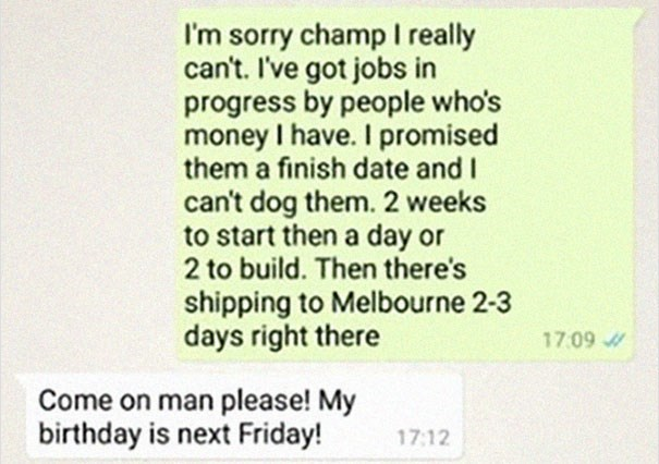 Text - I'm sorry champ I really can't. I've got jobs in progress by people who's money I have. I promised them a finish date and I can't dog them. 2 weeks to start then a day or 2 to build. Then there's shipping to Melbourne 2-3 days right there 17.09 Come on man please! My birthday is next Friday! 17:12