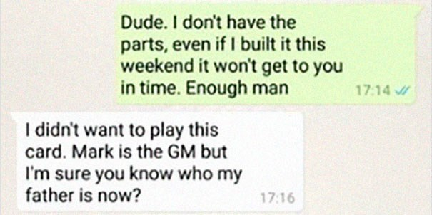 Text - Dude. I don't have the parts, even ifI built it this weekend it won't get to you in time. Enough man 17.14 I didn't want to play this card. Mark is the GM but I'm sure you know who my father is now? 17:16