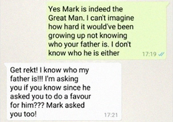 Text - Yes Mark is indeed the Great Man. I can't imagine how hard it would've been growing up not knowing who your father is. I don't know who he is either 17:19 Get rekt! I know who my father is!!! I'm asking you if you know since he asked you to do a favour for him??? Mark asked you too! 17:21