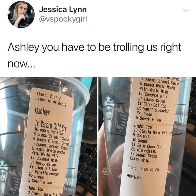 cup with receipt asking for ridiculously difficult coffee Ashley you have to be trolling us right Syrup 5 pumps Caramel Sauce 5 pumps White Mocha With Whole Milk Lt Coconut Milk Lt Heavy Cream Lt Cinn Dol Top Lt Vanilla POwder Ex Cream 5 Sweet & LoW now