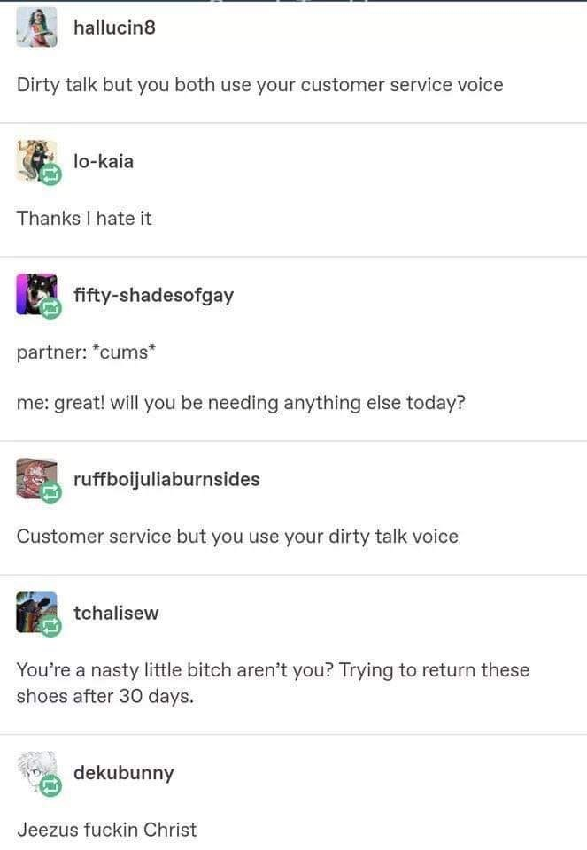 reddit text Dirty talk but you both use your customer service voice lo-kaia Thanks I hate it fifty-shadesofgay partner: *cums* me: great! will you be needing anything else today? ruffboijuliaburnsides Customer service but you use your dirty talk voice tchalisew You're a nasty little bitch aren't you? Trying to return these shoes after 30 days. dekubunny Jeezus fuckin Christ