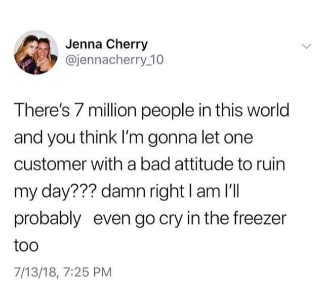 twitter post There's 7 million people in this world and you think I'm gonna let one customer with a bad attitude to ruin my day??? damn right I am l probably even go cry in the freezer too 7/13/18, 7:25 PM
