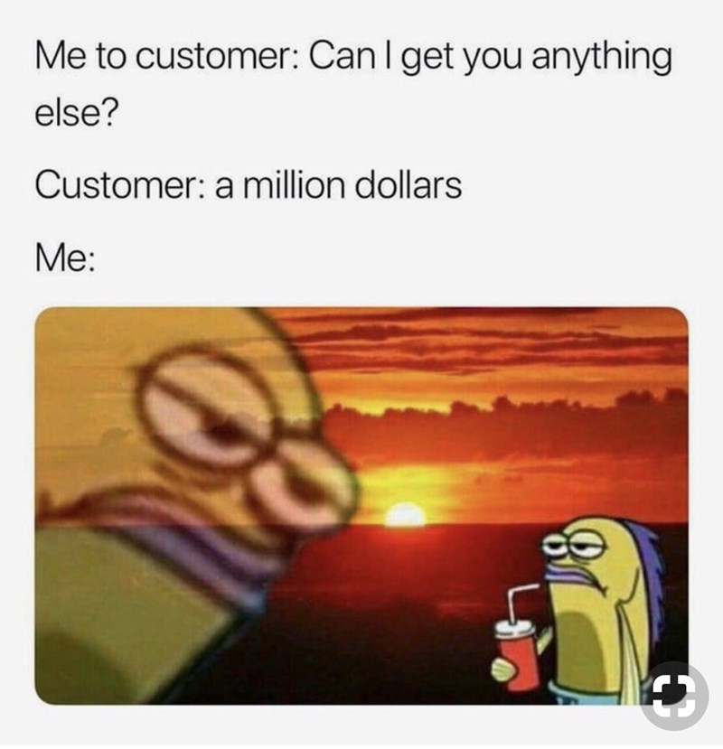 sarcastic fish from spongebob in front of sunset Me to customer: Can I get you anything else? Customer: a million dollars Me: