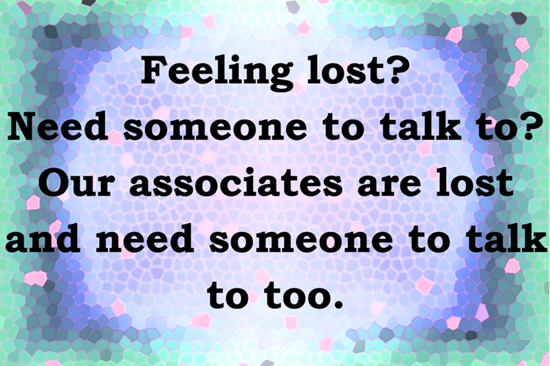 Feeling lost? Need someone to talk to? Our associates are lost and need someone to talk to too.
