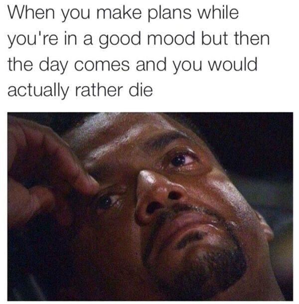 amusing meme about making plans but later wanting to cancel them