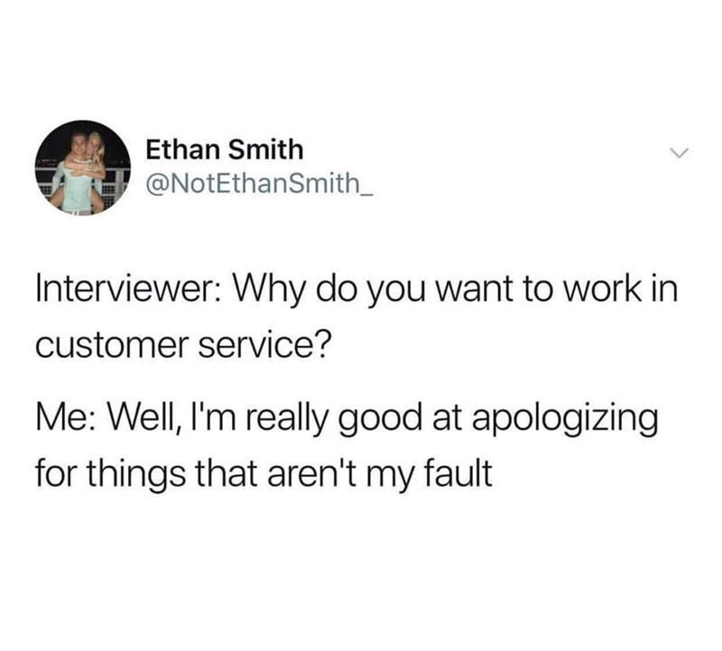 Text - Ethan Smith @NotEthanSmith Interviewer: Why do you want to work in customer service? Me: Well, I'm really good at apologizing for things that aren't my fault