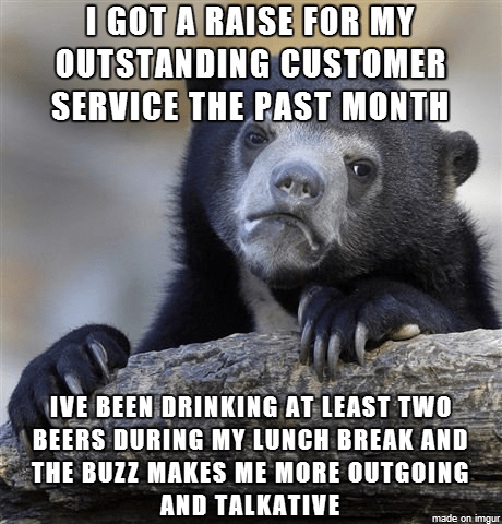 Photo caption - O GOT A RAISE FOR MY OUTSTANDING CUSTOMER SERVICE THE PAST MONTH IVE BEEN DRINKING AT LEAST TWO BEERS DURING MY LUNCH BREAK AND THE BUZZ MAKES ME MORE OUTGOING AND TALKATIVE made on imgur