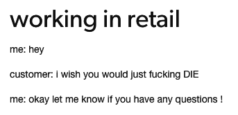 Text - working in retail me: hey customer: i wish you would just fucking DIE me: okay let me know if you have any questions!