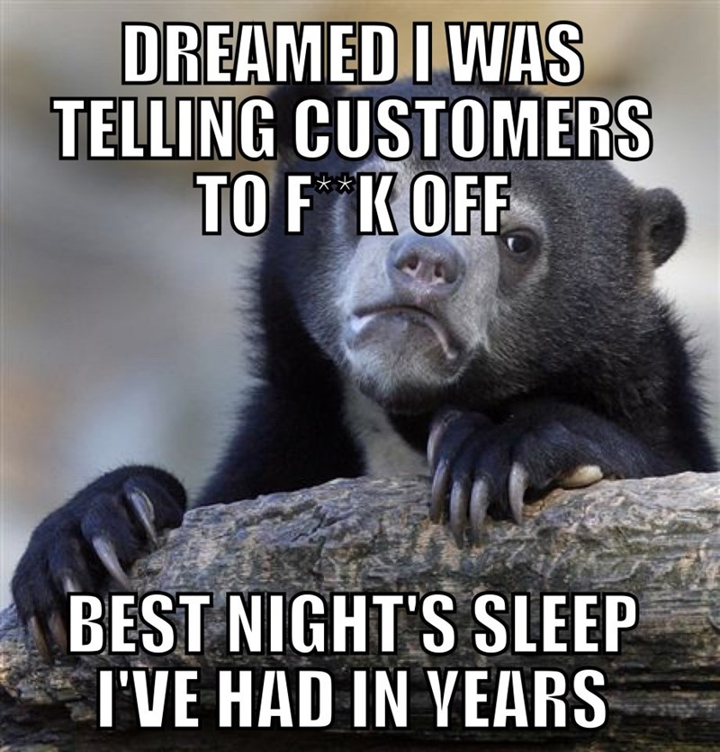 Photo caption - DREAMED I WAS TELLING CUSTOMERS TO F KOFF *** BEST NIGHT'S SLEEP I'VE HAD IN YEARS