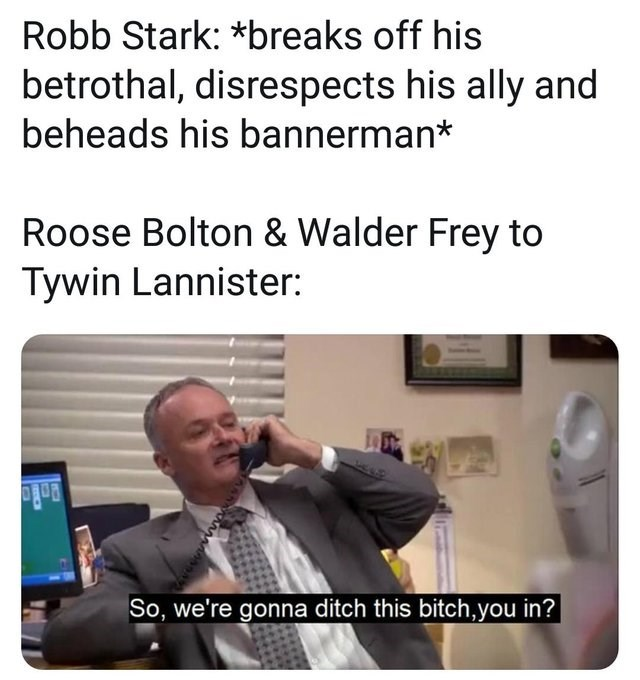 creed from the office on the phone Robb Stark: *breaks off his betrothal, disrespects his ally and beheads his bannerman* Roose Bolton & Walder Frey to Tywin Lannister: So, we're gonna ditch this bitch,you in?