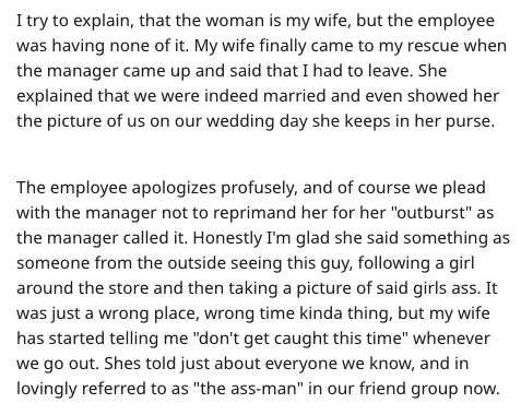 "Text - I try to explain, that the woman is my wife, but the employee was having none of it. My wife finally came to my rescue when the manager came up and said that I had to leave. She explained that we were indeed married and even showed her the picture of us on our wedding day she keeps in her purse. The employee apologizes profusely, and of course we plead with the manager not to reprimand her for her ""outburst"" as the manager called it. Honestly I'm glad she said something as someone from th"