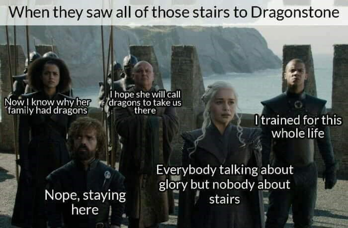 group from got standing before stairs When they saw all of those stairs to Dragonstone ihope she will call dragons to take us there NOWI know why her family had dragons Otrained for this whole life Everybody talking about glory but nobody about stairs Nope, staying here