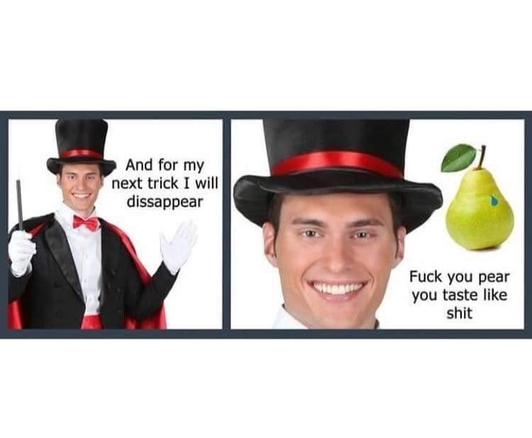 cheesy magician And for my next trick I will dissappear Fuck you pear you taste like shit