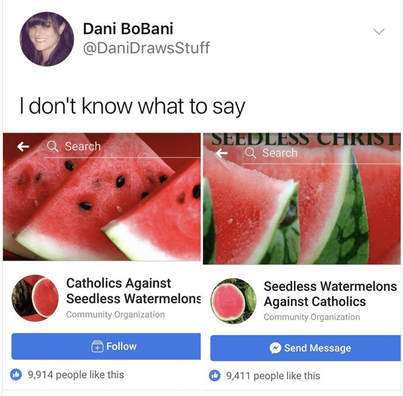 twitter post two pictures of watermelons I don't know what to say SEEDLESS CHRIST QSearch Search Catholics Against Seedless Watermelons Seedless Watermelons Against Catholics Community Organization Community Organization Send Message +Follow 9,914 people like this 9,411 people like this 14