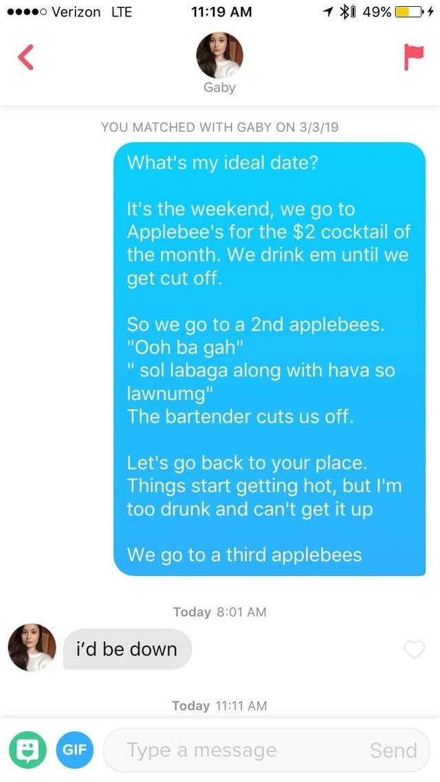 "Text - 49% o Verizon LTE 11:19 AM Gaby YOU MATCHED WITH GABY ON 3/3/19 What's my ideal date? It's the weekend, we go to Applebee's for the $2 cocktail of the month. We drink em until we get cut off. So we go to a 2nd applebees. ""Ooh ba gah"" "" sol labaga along with hava so lawnumg"" The bartender cuts us off. Let's go back to your place. Things start getting hot, but I'm too drunk and can't get it up We go to a third applebees Today 8:01 AM i'd be down Today 11:11 AM Type a message Send GIF"