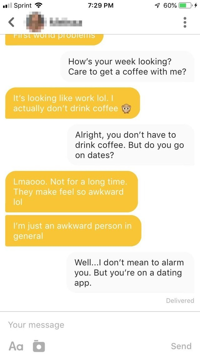 Text - ll Sprint 7 60% 7:29 PM FITST woUTTa proOTenisi How's your week looking? Care to get a coffee with me? It's looking like work lol. actually don't drink coffee Alright, you don't have to drink coffee. But do you go on dates? Lmaooo. Not for a long time. They make feel so awkward lol I'm just an awkward person in general Well...I don't mean to alarm you. But you're on a dating app Delivered Your message Aa Send