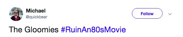 Text - Michael Follow @quickbear The Gloomies #RuinAn80sMovie