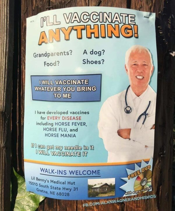 advertisement with smiling doctor I'LL VACCINATE ANYTHING! A dog? Grandparents? Shoes? Food? OWILL VACCINATE WHATEVER YOU BRING TO ME I have developed vaccines for EVERY DISEASE including HORSE FEVER, HORSE FLU, and HORSE MANIA fcan get my needle in it O WILL VACCINATE IT WALK-INS WELCOME Lil Benny's Medical Hut 15010 South State Hwy 31 FREE DVD Gretna, NE 68028 with every vaccinel FB.COM/ALANWAGNERANDHISVIDS