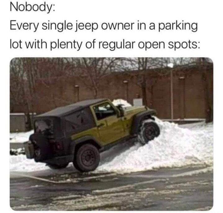 jeep parked on pile of snow Nobody: Every single jeep owner in a parking lot with plenty of regular open spots: