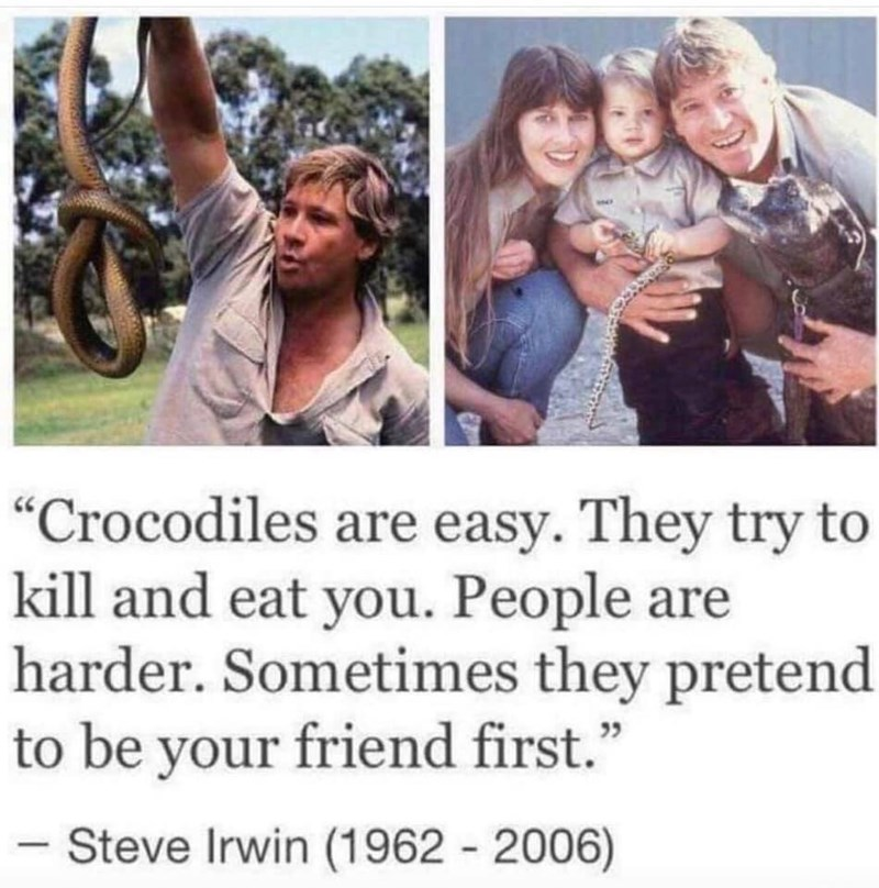 "Pic of Steve Irwin and his family with quote below that reads, ""Crocodiles are easy. They try to kill and eat you. People are harder . Sometimes they pretend to be your friend first"""