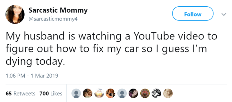 Text - Sarcastic Mommy @sarcasticmommy4 Follow My husband is watching a YouTube video to figure out how to fix my car so I guess I'm dying today. 1:06 PM - 1 Mar 2019 65 Retweets 700 Likes