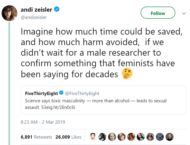 Text - andi zeisler Follow @andizeisler Imagine how much time could be saved, and how much harm avoided, if we didn't wait for a male researcher to confirm something that feminists have been saying for decades Five ThirtyEight@FiveThirtyEight Science says toxic masculinity -more than alcohol leads to sexual assault. 53eig.ht/2En0c6l 8:23 AM - 2 Mar 2019 6,891 Retweets 26,009 Likes
