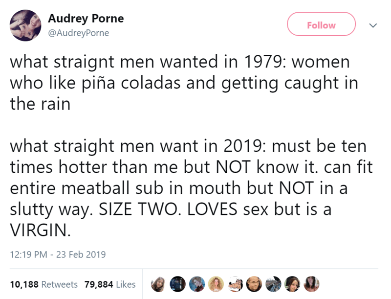 Text - Audrey Porne @AudreyPorne Follow what straignt men wanted in 1979: women who like piña coladas and getting caught in the rain what straight men want in 2019: must be ten times hotter than me but NOT know it. can fit entire meatball sub in mouth but NOT in a slutty way. SIZE TWO. LOVES sex but is a VIRGIN 12:19 PM 23 Feb 2019 10,188 Retweets 79,884 Likes