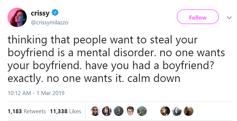 Text - crissy Follow @crissymilazzo thinking that people want to steal your boyfriend is a mental disorder. no one wants your boyfriend. have you had a boyfriend? exactly. no one wants it. calm down 10:12 AM - 1 Mar 2019 1,183 Retweets 11,338 Likes