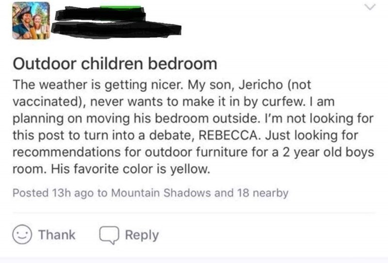 Text - Outdoor children bedroom The weather is getting nicer. My son, Jericho (not vaccinated), never wants to make it in by curfew. I am planning on moving his bedroom outside. I'm not looking for this post to turn into a debate, REBECCA. Just looking for recommendations for outdoor furniture for a 2 year old boys room. His favorite color is yellow. Posted 13h ago to Mountain Shadows and 18 nearby Reply Thank