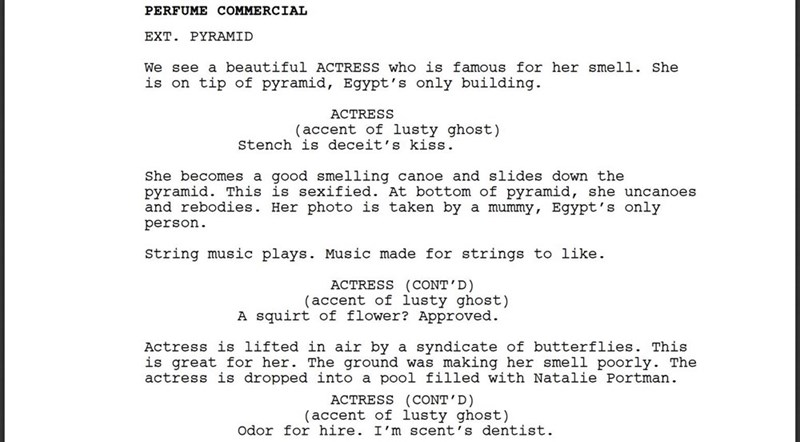Text - PERFUME COMMERCIAL EXT. PYRAMID We see a beautiful ACTRESS who is famous for her smell. She is on tip of pyramid, Egypt's only building. ACTRESS (accent of lusty ghost) Stench is deceit's kiss She becomes a good smelling canoe and slides down the pyramid. This is sexified. At bottom of pyramid, she uncanoes and rebodies. Her photo is taken by a mummy, Egypt's only person String music plays. Music made for strings to like ACTRESS (CONT'D) (accent of lusty ghost) A squirt of flower? Approve