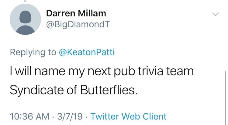 Text - Darren Millam @BigDiamondT Replying to @Keaton Patti I will name my next pub trivia team Syndicate of Butterflies. 10:36 AM 3/7/19 Twitter Web Client