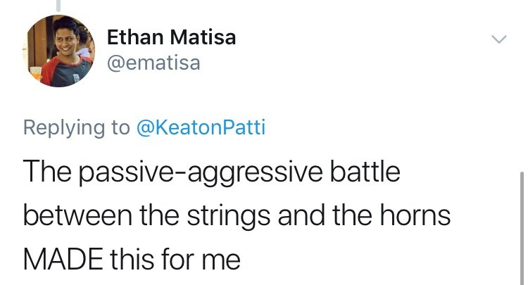 Text - Ethan Matisa @ematisa Replying to @KeatonPatti The passive-aggressive battle between the strings and the horns MADE this for me