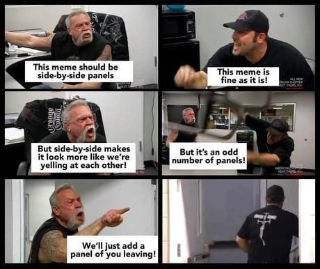 two men shouting at each other - This meme should be side-by-side panels This meme is fine as it is! But side-by-side makes it look more like we're yelling at each other! But it's an odd number of panels! We'll just add a panel of you leaving! Muno abueio
