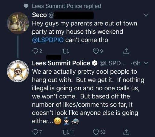 twitter message Hey guys my parents are out of town party at my house this weekend @LSPDPIO can't come tho 2 2 Lees Summit Police @LSPD.... 6h We are actually pretty cool people to hang out with. But we get it. If nothing illegal is going on and no one calls us, SMMT YEANS we won't come. But based off the number of likes/comments so far, it doesn't look like anyone else is going either... 97 11 52 DEPART