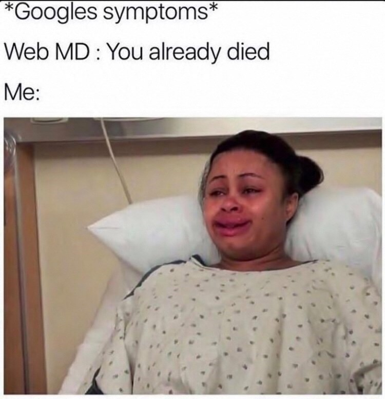 "Caption that reads, ""*Googles symptoms;* Web MD: You already died; Me: ..."" above a pic of a woman looking distressed in a hospital gown"