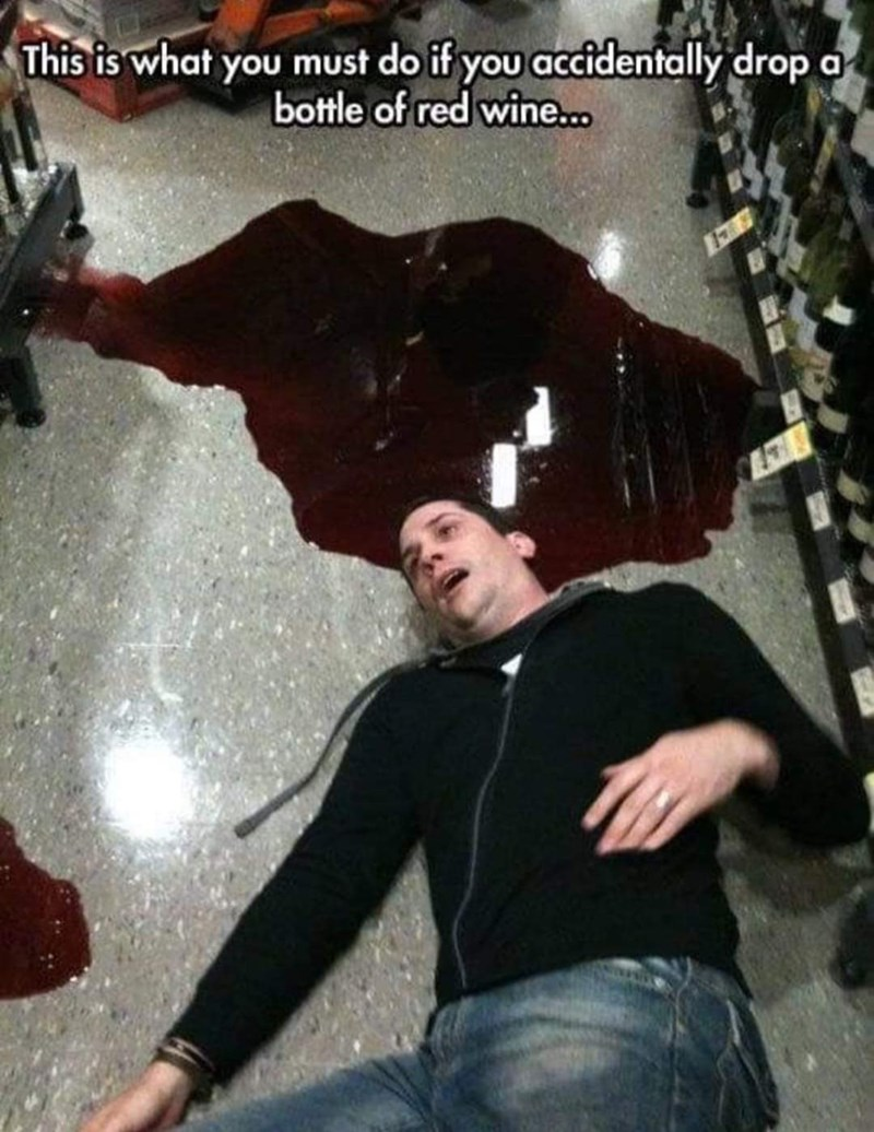"Pic of a guy lying on the ground next to a broken bottle of red wine with caption that reads, ""This is what you must do if you accidentally drop a bottle of red wine"""
