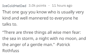 """Text - IceColdHatDad 3.0k points 11 hours ago That one guy you know who is usually very kind and well mannered to everyone he talks to. """"There are three things all wise men fear: the sea in storm, a night with no moon, and the anger of a gentle man."""" -Patrick Rothfuss"""