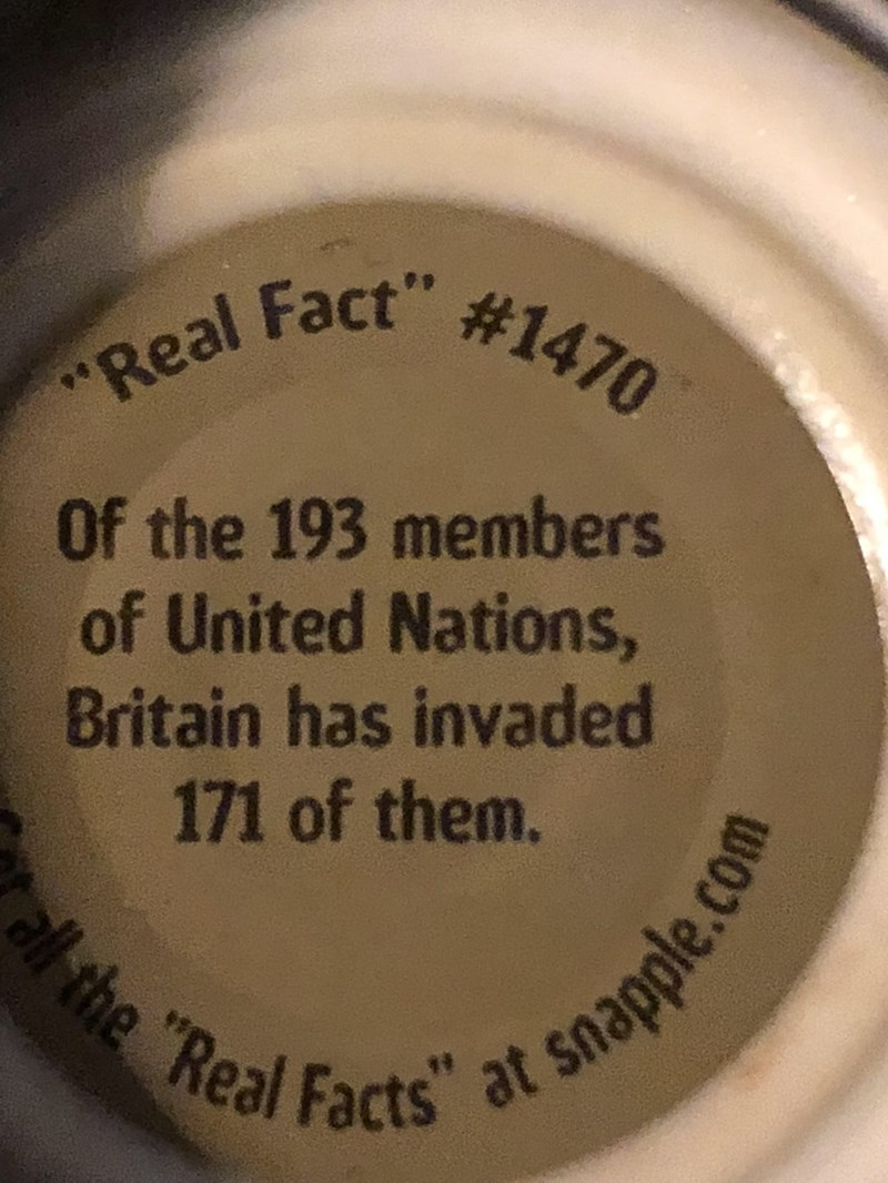 """Text - """"Real Fact #1470 Of the 193 members of United Nations, Britain has invaded 171 of them. all the """"Real Facts"""" at snapple.com"""