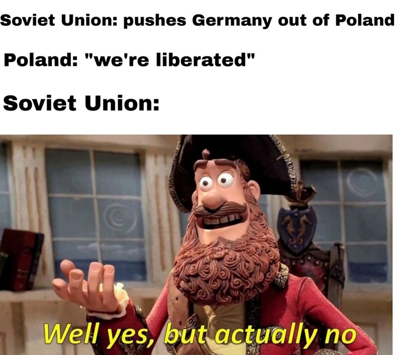 """Caption that reads, """"Soviet Union: pushes Germany out of Poland; Poland: 'We're liberated;' Soviet Union: ..."""" above a pic of a pirate character saying, """"Well yes, but actually no"""""""