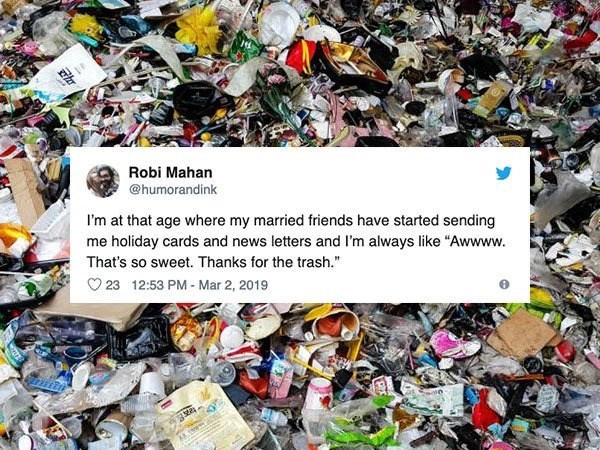 """Plastic - Robi Mahan @humorandink I'm at that age where my married friends have started sending me holiday cards and news letters and I'm always like """"Awwww. That's so sweet. Thanks for the trash."""" 23 12:53 PM- Mar 2, 2019 A"""