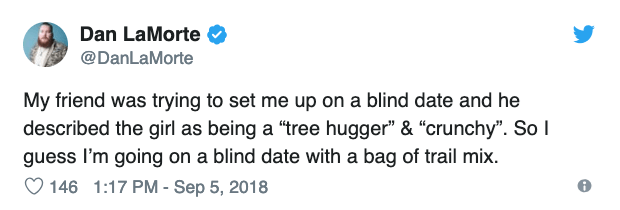 """Text - Dan LaMorte @DanLaMorte My friend was trying to set me up on a blind date and he described the girl as being a """"tree hugger"""" & """"crunchy"""". So I guess I'm going on a blind date with a bag of trail mix 146 1:17 PM - Sep 5, 2018"""