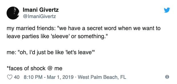 """Text - Imani Givertz @ImaniGivertz my married friends: """"we have a secret word when we want to leave parties like 'sleeve' or something."""" me: """"oh, I'd just be like 'let's leave"""" *faces of shock @ me 40 8:10 PM - Mar 1, 2019 West Palm Beach, FL"""