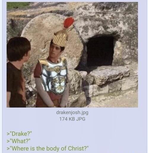 """Organism - drakenjosh.jpg 174 KB JPG """"Drake?"""" >""""What?"""" >""""Where is the body of Christ?"""""""