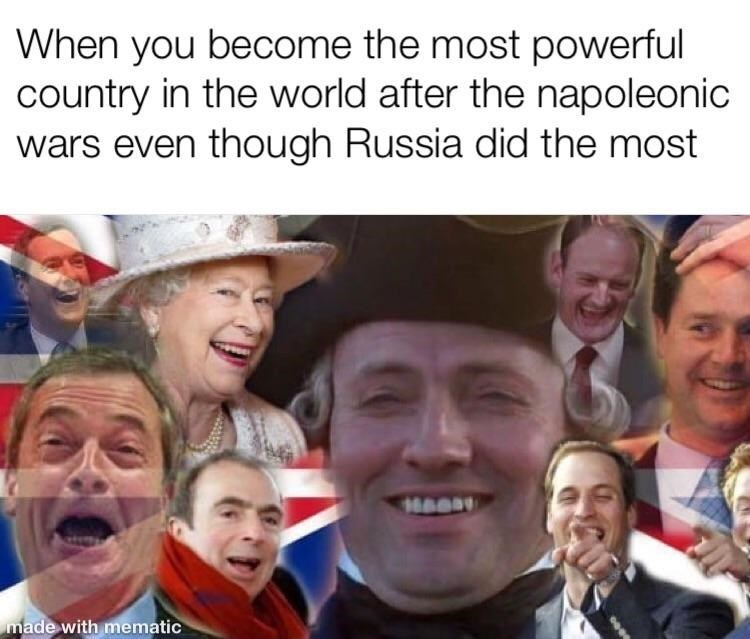 People - When you become the most powerful country in the world after the napoleonic wars even though Russia did the most made with mematic