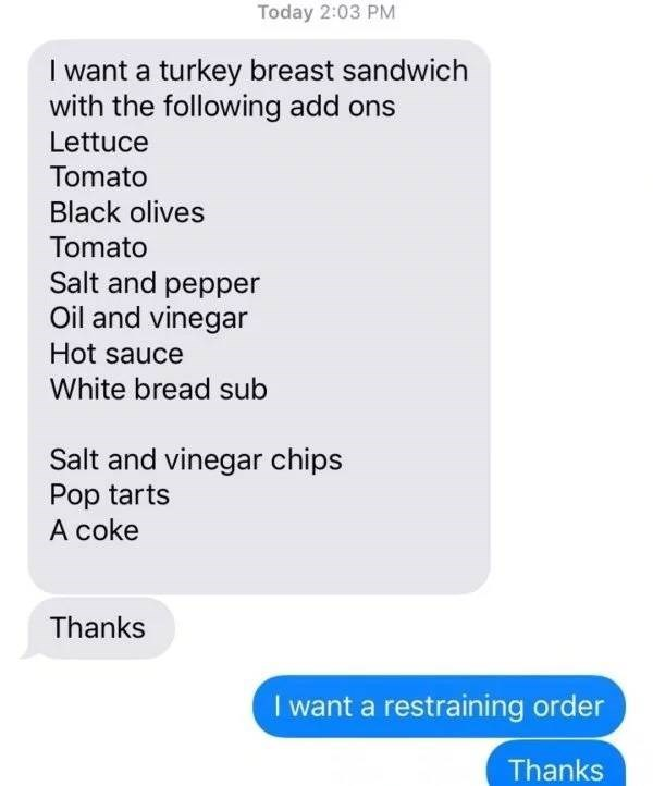 screenshot of text messages I want a turkey breast sandwich with the following add ons Lettuce Tomato Black olives Tomato Salt and pepper Oil and vinegar Hot sauce White bread sub Salt and vinegar chips Pop tarts A coke Thanks I want a restraining order Thanks