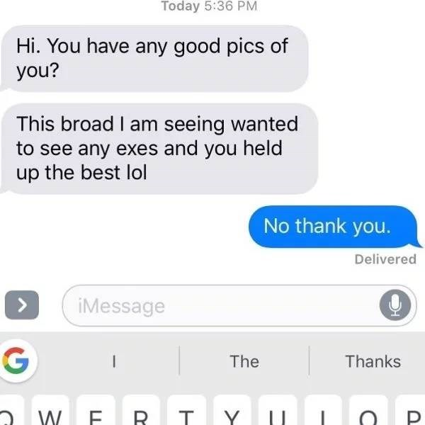 screenshot of text messages Hi. You have any good pics of you? This broad I am seeing wanted to see any exes and you held up the best lol No thank you.