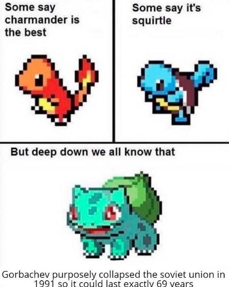 """Pic of Charmander with text that reads, """"Some say Charmander is the best"""" next to pic of Squirtle that reads, """"Some say it's Squirtle"""" above pic of Bulbasaur that reads, """"But deep down we all know that Gorbachev purposely collapse the Soviet Union in 1991 so it could last exactly 69 years"""""""