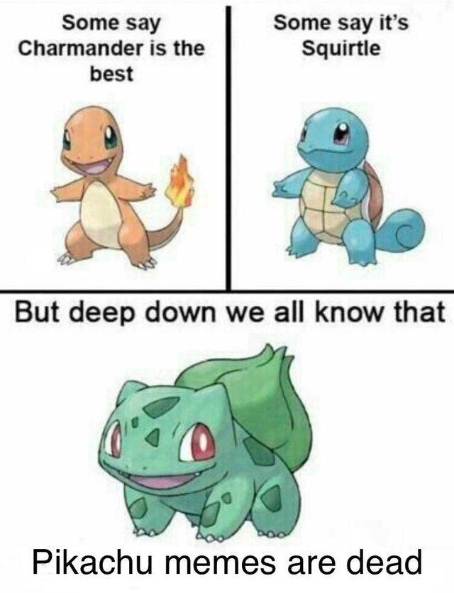 Organism - Some say Charmander is the Some say it's Squirtle best But deep down we all know that Pikachu memes are dead