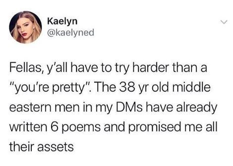 """Text - Kaelyn @kaelyned Fellas, y'all have to try harder than a """"you're pretty"""". The 38 yr old middle eastern men in my DMs have already written 6 poems and promised me all their assets"""