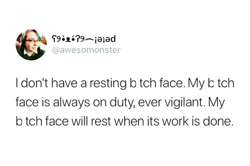 Text - T92?9-jalad @awesomonster I don't have a resting b tch face. My b tch face is always on duty, ever vigilant. My b tch face will rest when its work is done.